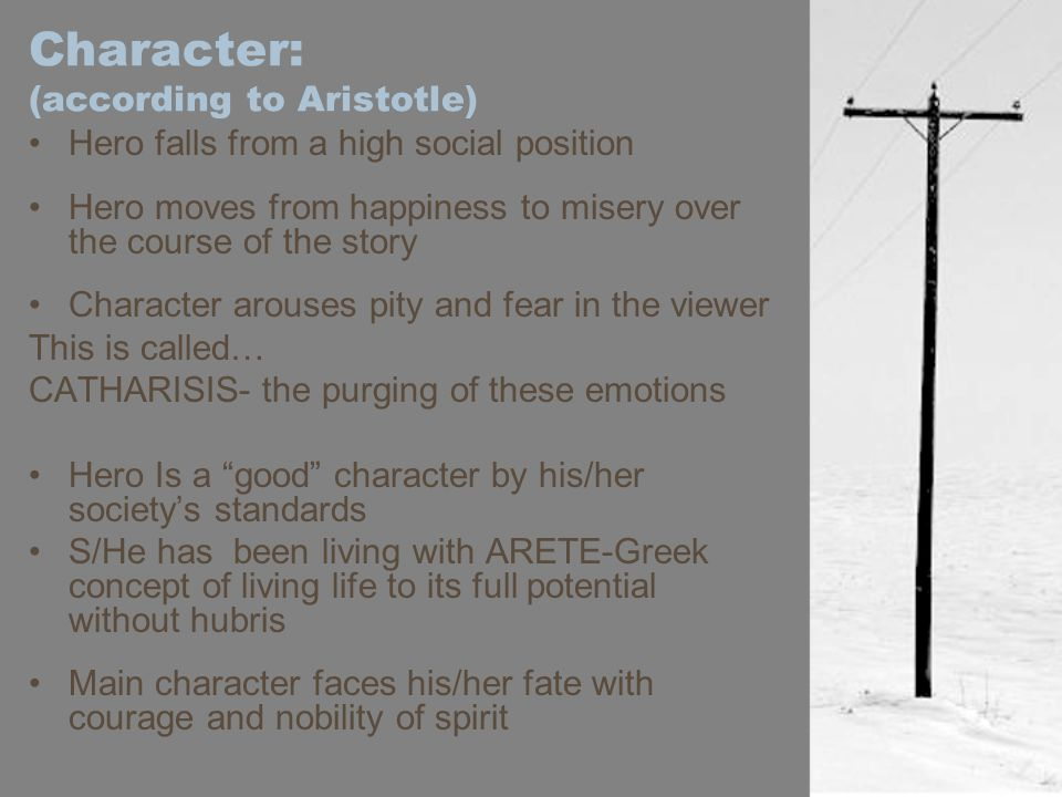 Character: (according to Aristotle) Hero falls from a high social position Hero moves from happiness to misery over the course of the story Character arouses pity and fear in the viewer This is called… CATHARISIS- the purging of these emotions Hero Is a good character by his/her society's standards S/He has been living with ARETE-Greek concept of living life to its full potential without hubris Main character faces his/her fate with courage and nobility of spirit