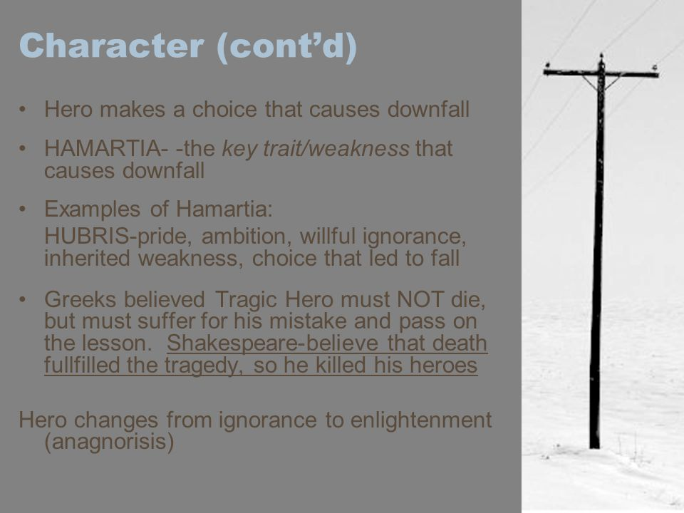 Character (cont'd) Hero makes a choice that causes downfall HAMARTIA- -the key trait/weakness that causes downfall Examples of Hamartia: HUBRIS-pride, ambition, willful ignorance, inherited weakness, choice that led to fall Greeks believed Tragic Hero must NOT die, but must suffer for his mistake and pass on the lesson.