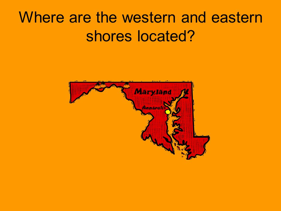 The Western Shore is located on the west side of the Chesapeake Bay & the Eastern Shore is located on the eastern side of the bay.