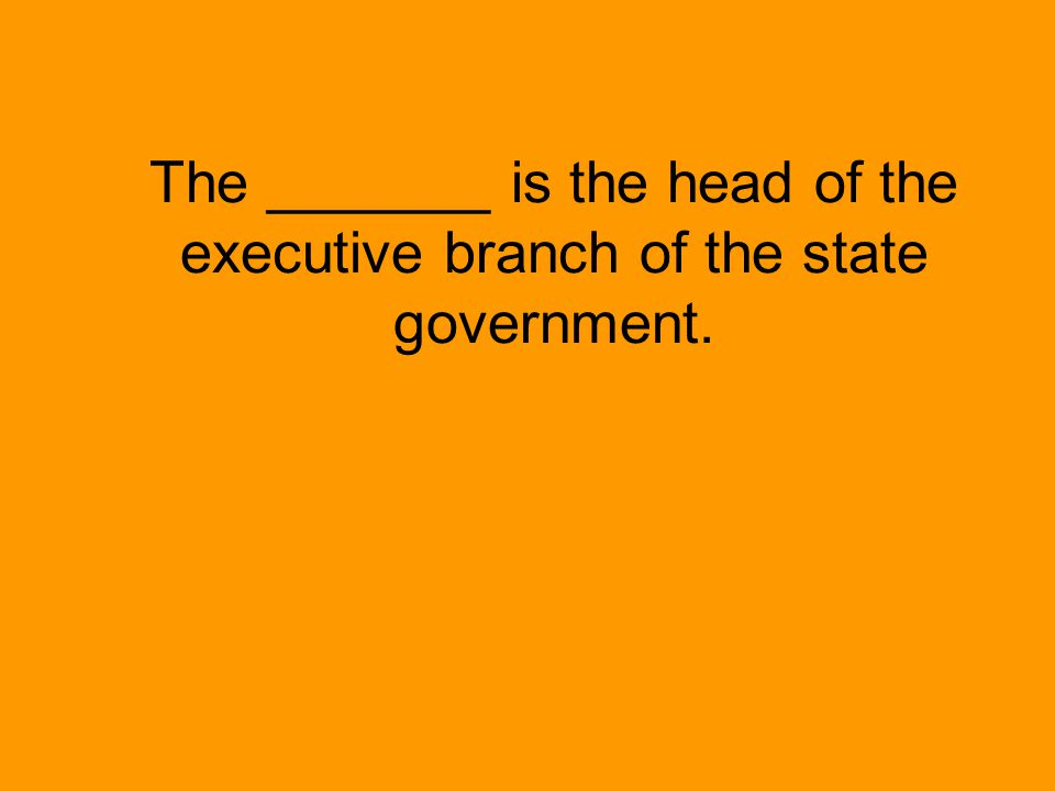 The _______ is the head of the executive branch of the state government.