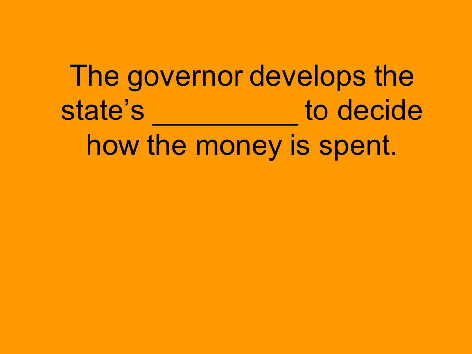 The governor develops the state's _________ to decide how the money is spent.
