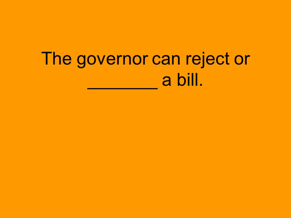 The governor can reject or _______ a bill.