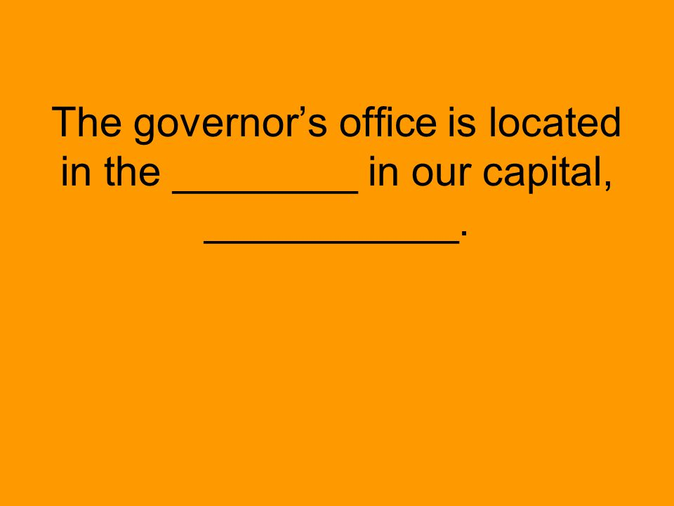 The governor's office is located in the ________ in our capital, ___________.