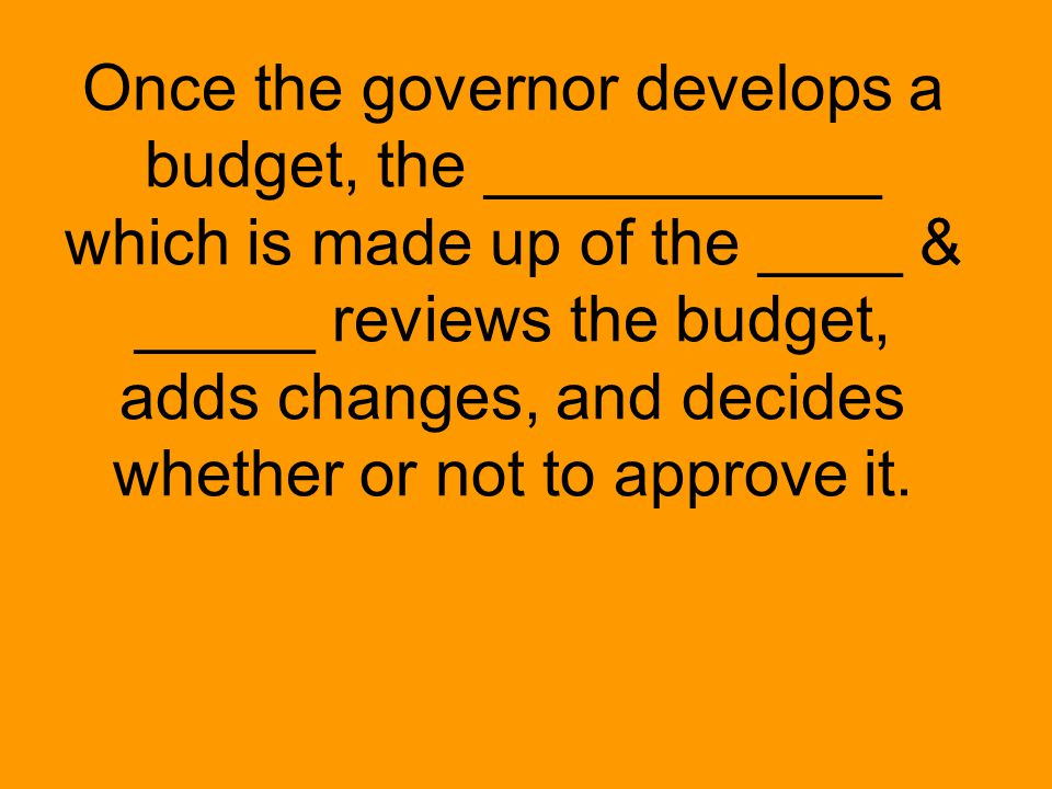 Once the governor develops a budget, the ___________ which is made up of the ____ & _____ reviews the budget, adds changes, and decides whether or not to approve it.