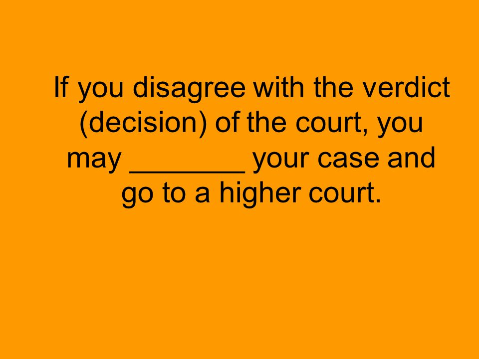 If you disagree with the verdict (decision) of the court, you may _______ your case and go to a higher court.