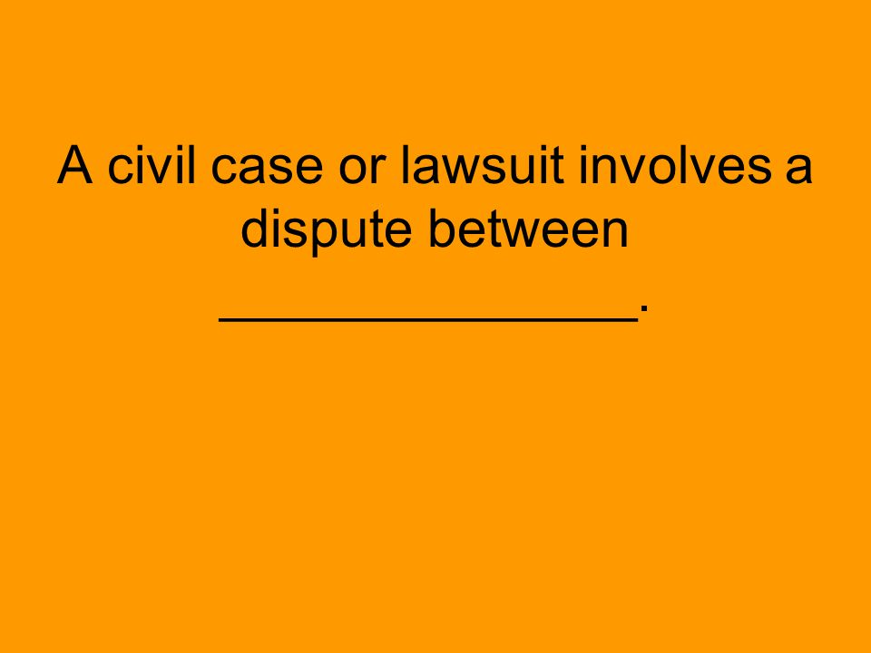 A civil case or lawsuit involves a dispute between ______________.