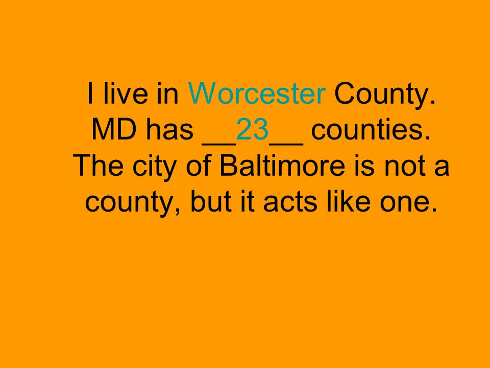 I live in Worcester County. MD has __23__ counties.