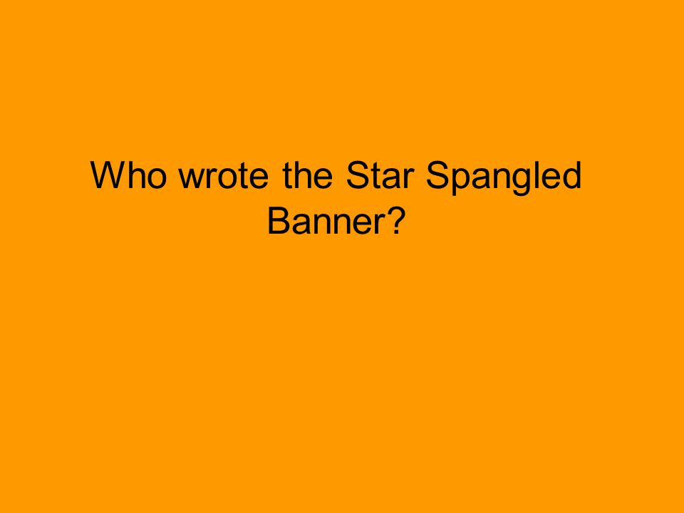 Who wrote the Star Spangled Banner?