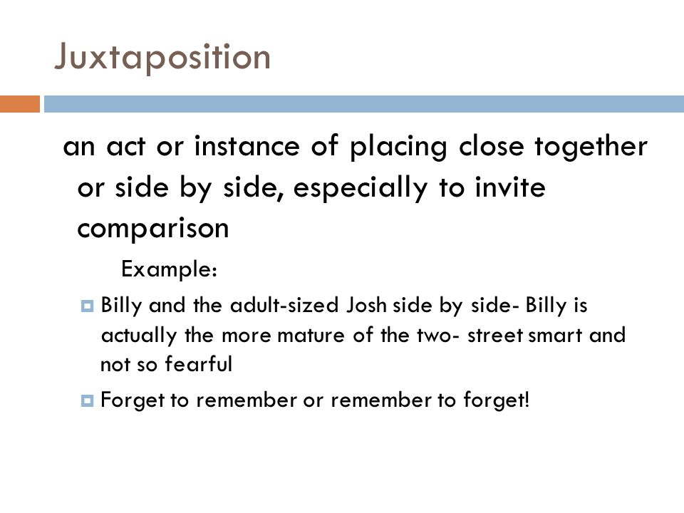 Juxtaposition an act or instance of placing close together or side by side, especially to invite comparison Example:  Billy and the adult-sized Josh side by side- Billy is actually the more mature of the two- street smart and not so fearful  Forget to remember or remember to forget!