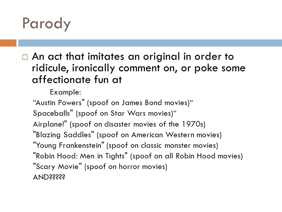 Parody  An act that imitates an original in order to ridicule, ironically comment on, or poke some affectionate fun at Example: Austin Powers (spoof on James Bond movies) Spaceballs (spoof on Star Wars movies) Airplane! (spoof on disaster movies of the 1970s) Blazing Saddles (spoof on American Western movies) Young Frankenstein (spoof on classic monster movies) Robin Hood: Men in Tights (spoof on all Robin Hood movies) Scary Movie (spoof on horror movies) AND?????