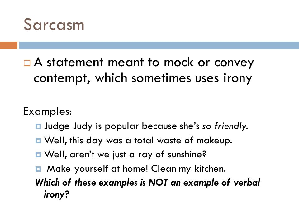 Sarcasm  A statement meant to mock or convey contempt, which sometimes uses irony Examples:  Judge Judy is popular because she's so friendly.