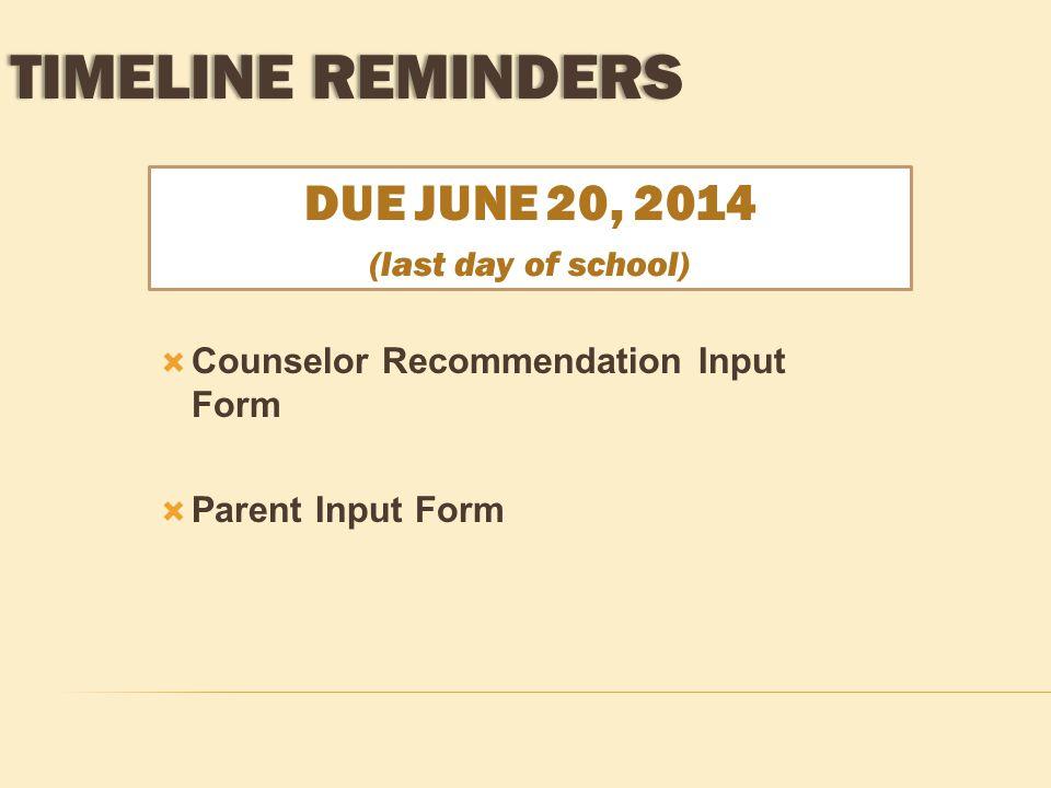 DUE JUNE 20, 2014 (last day of school)  Counselor Recommendation Input Form  Parent Input Form TIMELINE REMINDERSTIMELINE REMINDERS