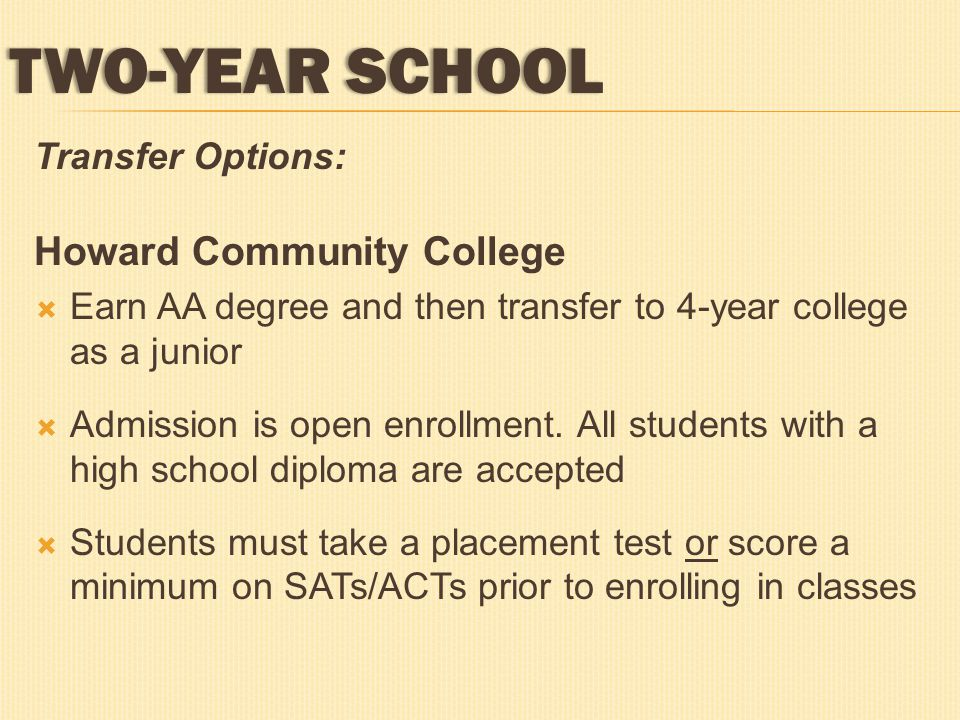 Transfer Options: Howard Community College  Earn AA degree and then transfer to 4-year college as a junior  Admission is open enrollment. All studen