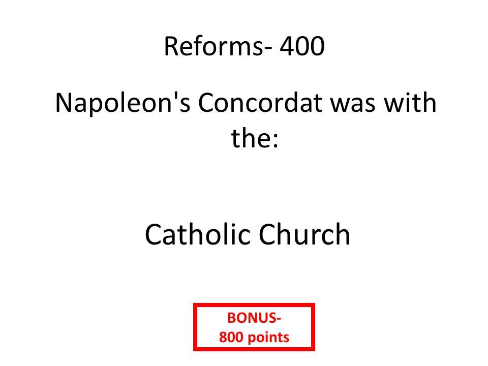 Reforms- 400 Napoleon s Concordat was with the: Catholic Church BONUS- 800 points