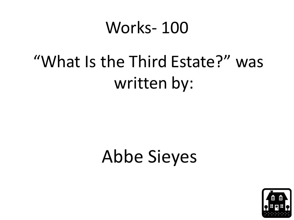 "Works- 100 ""What Is the Third Estate?"" was written by: Abbe Sieyes"