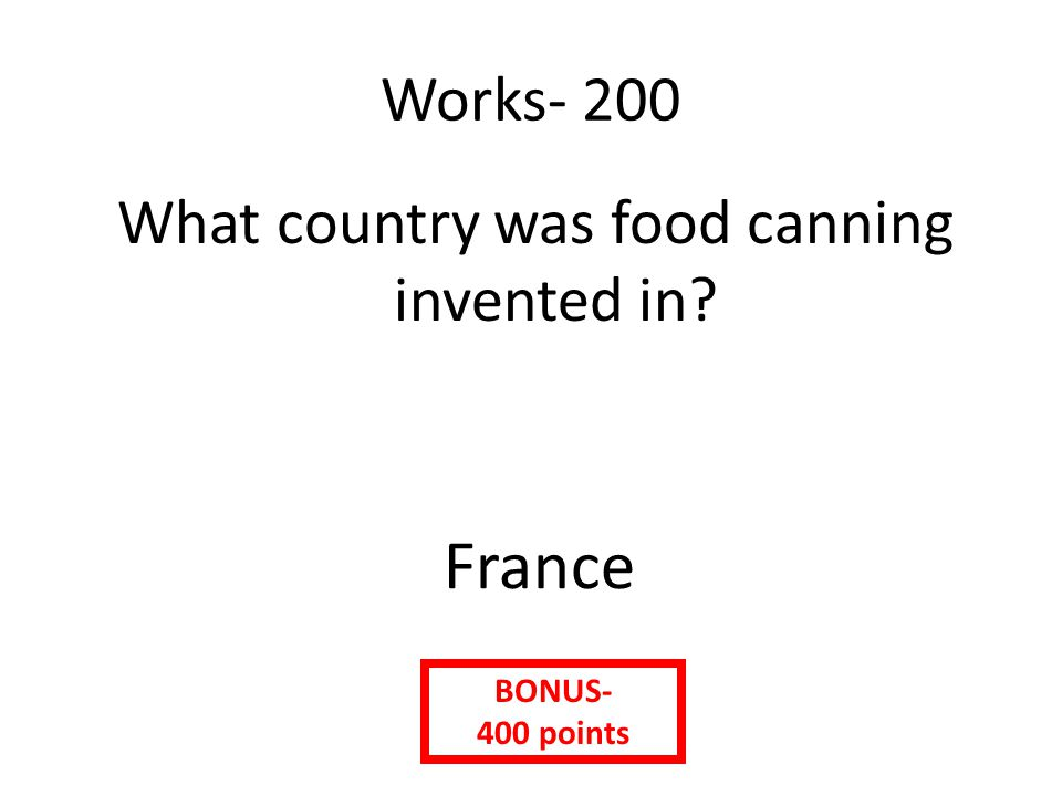 Works- 200 What country was food canning invented in France BONUS- 400 points