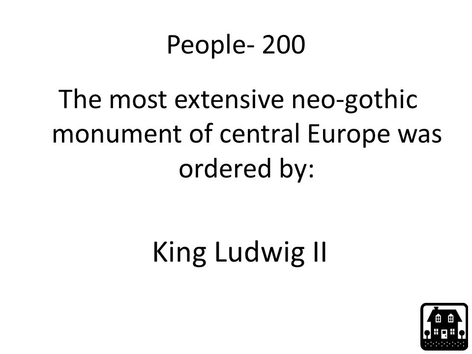 People- 200 The most extensive neo-gothic monument of central Europe was ordered by: King Ludwig II
