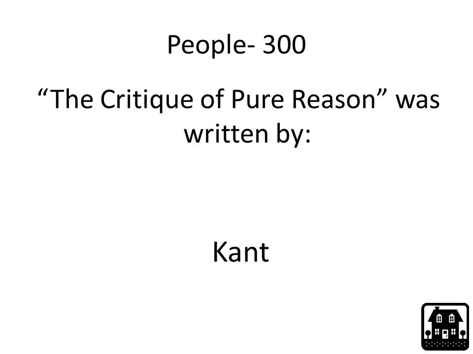 People- 300 The Critique of Pure Reason was written by: Kant