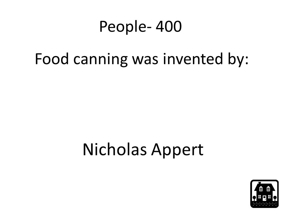 People- 400 Food canning was invented by: Nicholas Appert