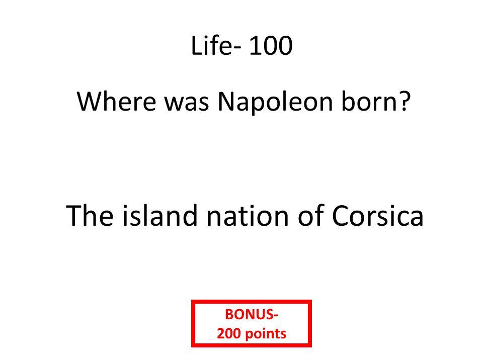 Life- 100 Where was Napoleon born? The island nation of Corsica BONUS- 200 points