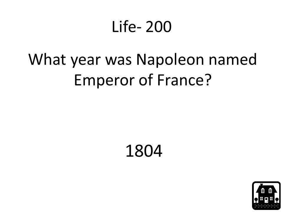 Life- 200 What year was Napoleon named Emperor of France? 1804