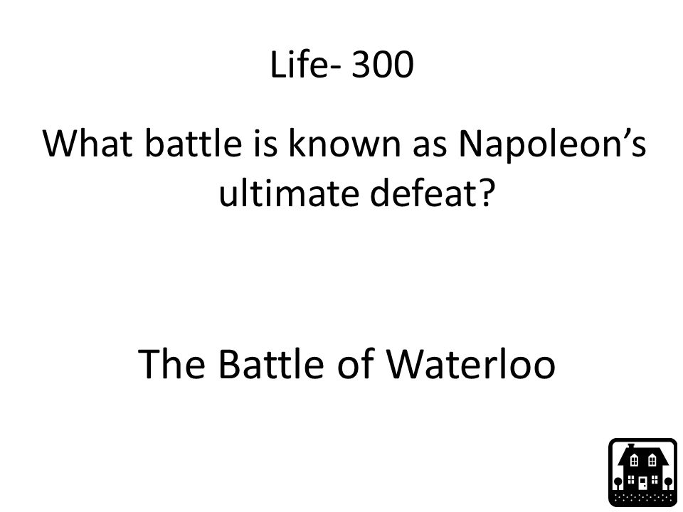 Life- 300 What battle is known as Napoleon's ultimate defeat The Battle of Waterloo