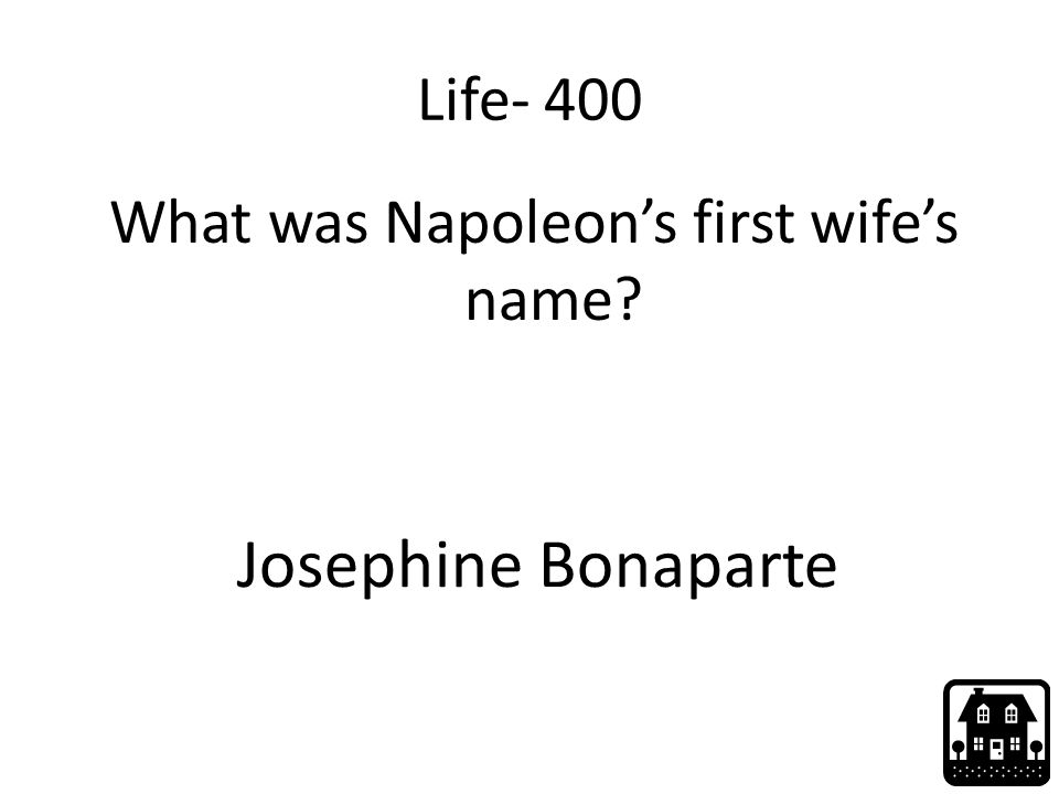 Life- 400 What was Napoleon's first wife's name? Josephine Bonaparte