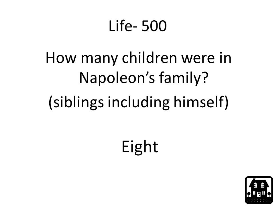 Life- 500 How many children were in Napoleon's family (siblings including himself) Eight
