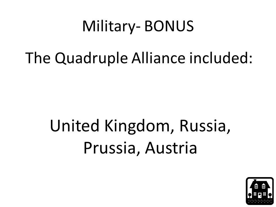 Military- BONUS The Quadruple Alliance included: United Kingdom, Russia, Prussia, Austria