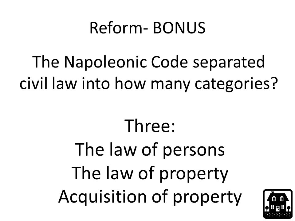 Reform- BONUS The Napoleonic Code separated civil law into how many categories? Three: The law of persons The law of property Acquisition of property