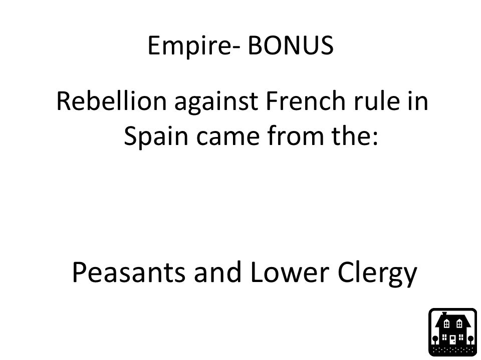 Empire- BONUS Rebellion against French rule in Spain came from the: Peasants and Lower Clergy