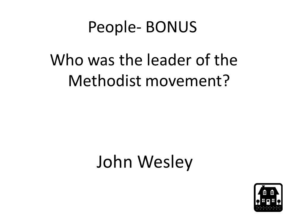 People- BONUS Who was the leader of the Methodist movement? John Wesley