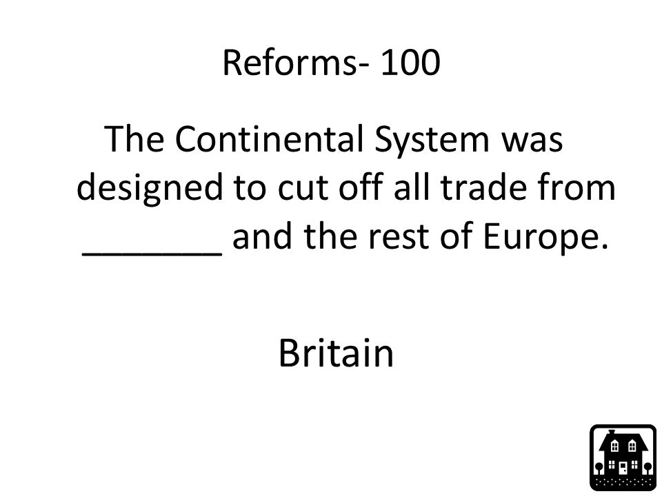 Reforms- 100 The Continental System was designed to cut off all trade from _______ and the rest of Europe. Britain