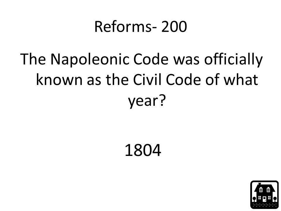 Reforms- 200 The Napoleonic Code was officially known as the Civil Code of what year? 1804