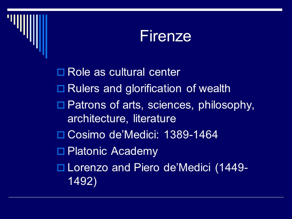 Firenze  Role as cultural center  Rulers and glorification of wealth  Patrons of arts, sciences, philosophy, architecture, literature  Cosimo de'M