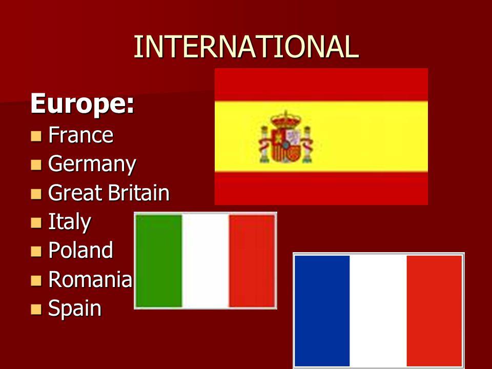 INTERNATIONAL Europe: France France Germany Germany Great Britain Great Britain Italy Italy Poland Poland Romania Romania Spain Spain