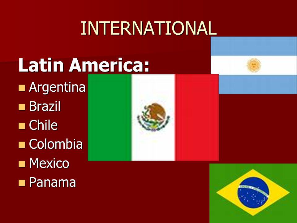 INTERNATIONAL Latin America: Argentina Argentina Brazil Brazil Chile Chile Colombia Colombia Mexico Mexico Panama Panama