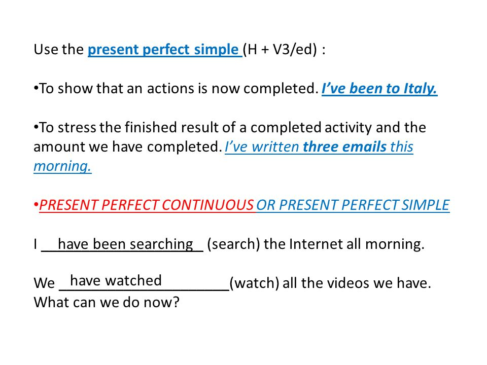 Use the present perfect simple (H + V3/ed) : To show that an actions is now completed. I've been to Italy. To stress the finished result of a complete