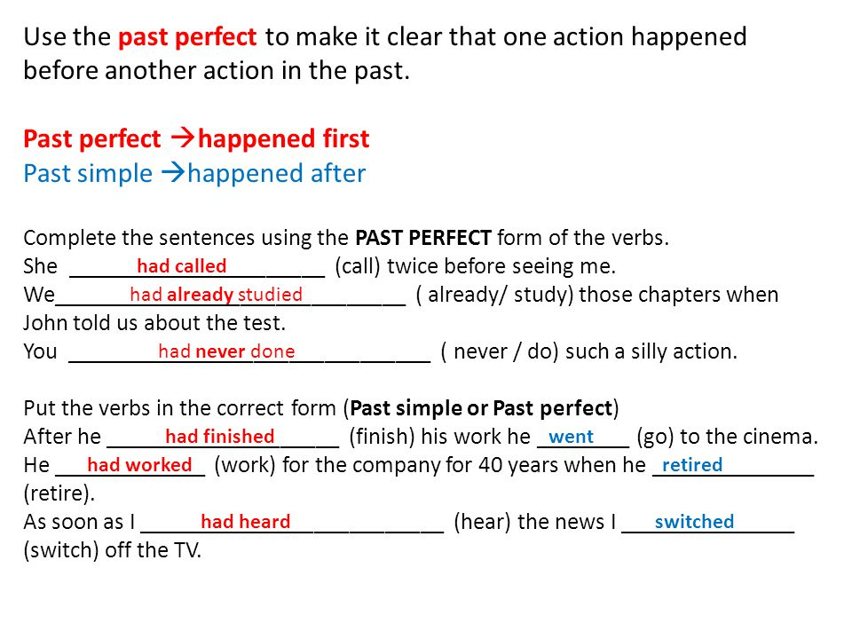 Use the past perfect to make it clear that one action happened before another action in the past. Past perfect  happened first Past simple  happened