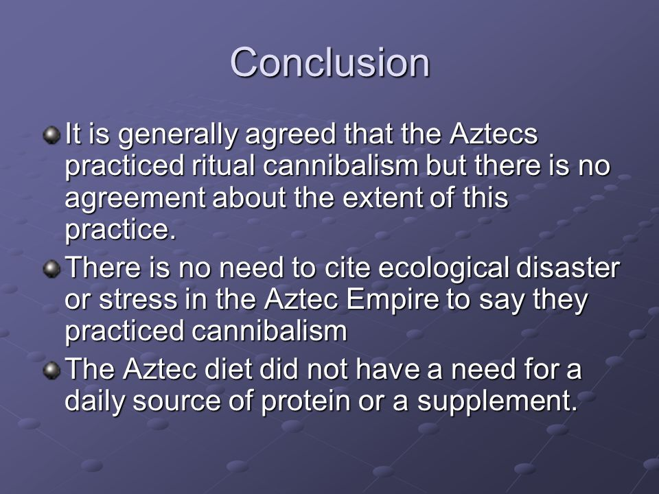 Conclusion It is generally agreed that the Aztecs practiced ritual cannibalism but there is no agreement about the extent of this practice.