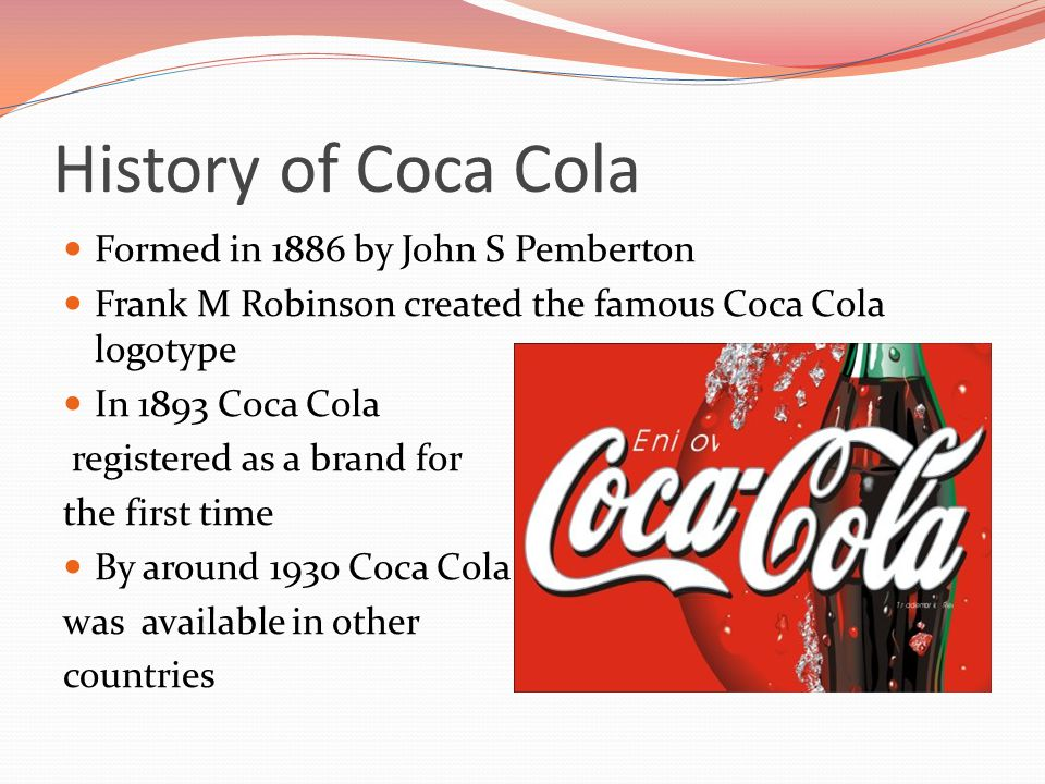 History of Coca Cola Formed in 1886 by John S Pemberton Frank M Robinson created the famous Coca Cola logotype In 1893 Coca Cola registered as a brand for the first time By around 1930 Coca Cola was available in other countries