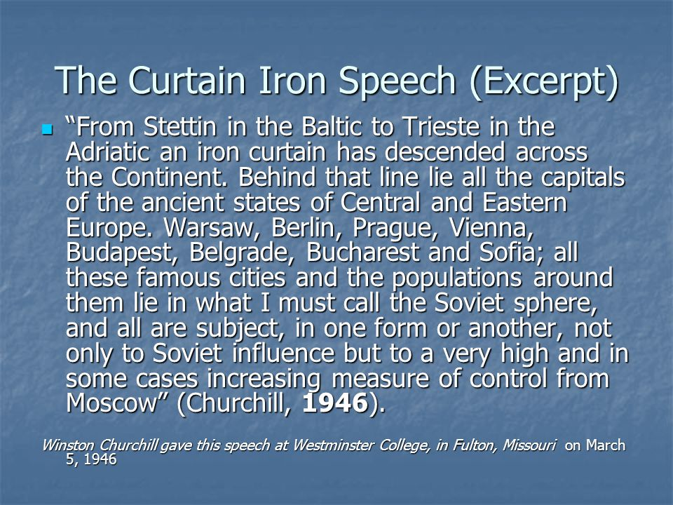 The Curtain Iron Speech (Excerpt) From Stettin in the Baltic to Trieste in the Adriatic an iron curtain has descended across the Continent.