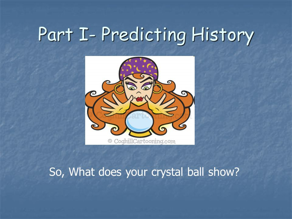 Part I- Predicting History So, What does your crystal ball show
