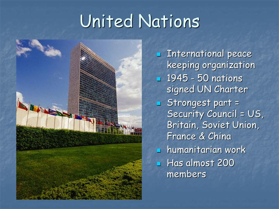 United Nations International peace keeping organization International peace keeping organization 1945 - 50 nations signed UN Charter 1945 - 50 nations signed UN Charter Strongest part = Security Council = US, Britain, Soviet Union, France & China Strongest part = Security Council = US, Britain, Soviet Union, France & China humanitarian work humanitarian work Has almost 200 members Has almost 200 members