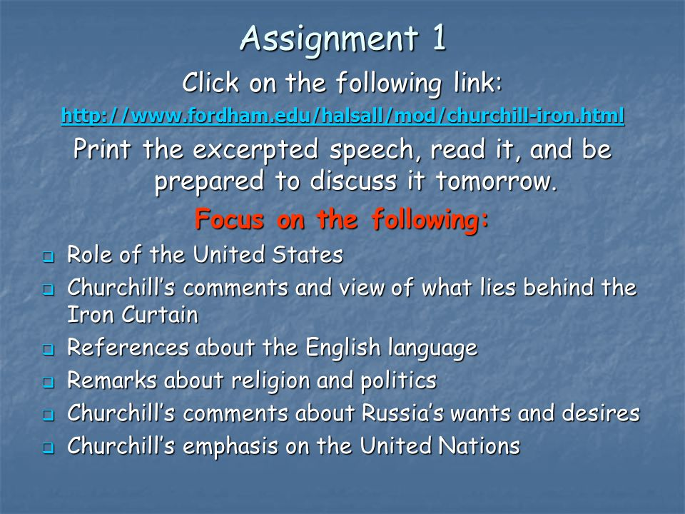 Assignment 1 Click on the following link: http://www.fordham.edu/halsall/mod/churchill-iron.html Print the excerpted speech, read it, and be prepared to discuss it tomorrow.
