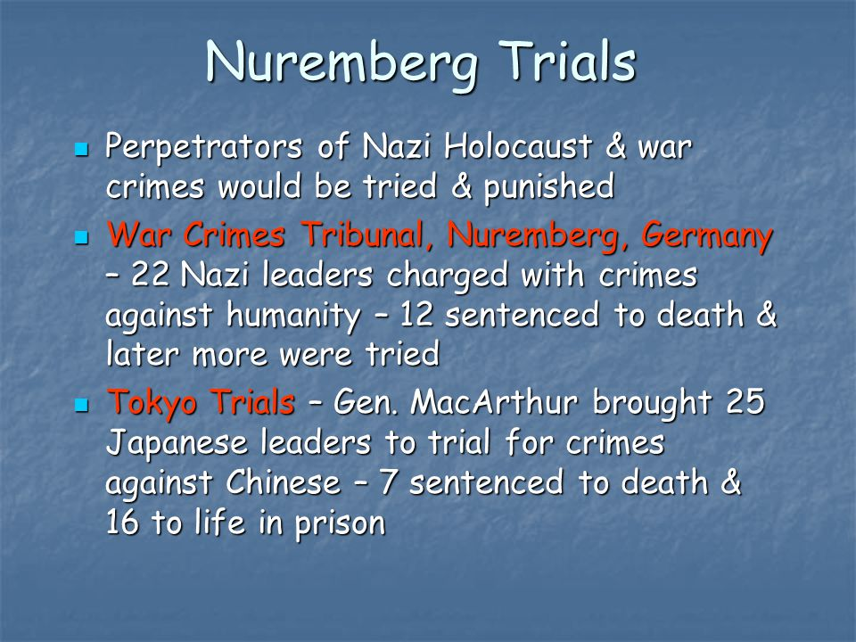 Nuremberg Trials Perpetrators of Nazi Holocaust & war crimes would be tried & punished Perpetrators of Nazi Holocaust & war crimes would be tried & punished War Crimes Tribunal, Nuremberg, Germany – 22 Nazi leaders charged with crimes against humanity – 12 sentenced to death & later more were tried War Crimes Tribunal, Nuremberg, Germany – 22 Nazi leaders charged with crimes against humanity – 12 sentenced to death & later more were tried Tokyo Trials – Gen.