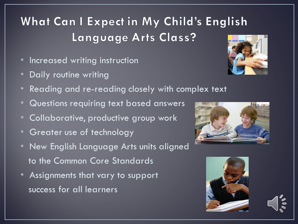 Increased writing instruction Daily routine writing Reading and re-reading closely with complex text Questions requiring text based answers Collaborative, productive group work Greater use of technology New English Language Arts units aligned to the Common Core Standards Assignments that vary to support success for all learners