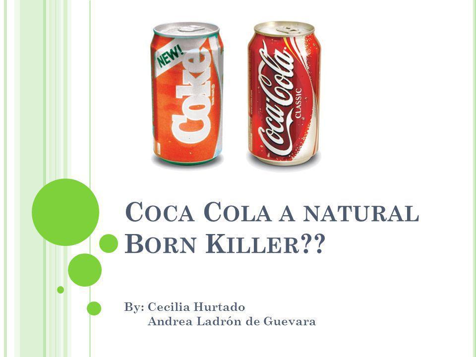 C OCA C OLA A NATURAL B ORN K ILLER ?? By: Cecilia Hurtado Andrea Ladrón de Guevara