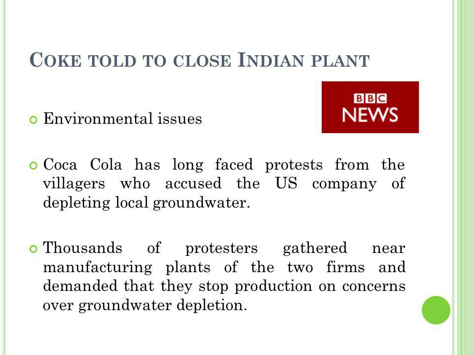 C OKE TOLD TO CLOSE I NDIAN PLANT Environmental issues Coca Cola has long faced protests from the villagers who accused the US company of depleting lo