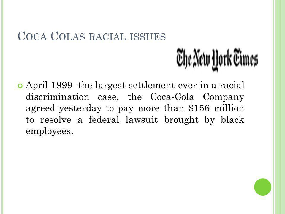 C OCA C OLAS RACIAL ISSUES April 1999 the largest settlement ever in a racial discrimination case, the Coca-Cola Company agreed yesterday to pay more